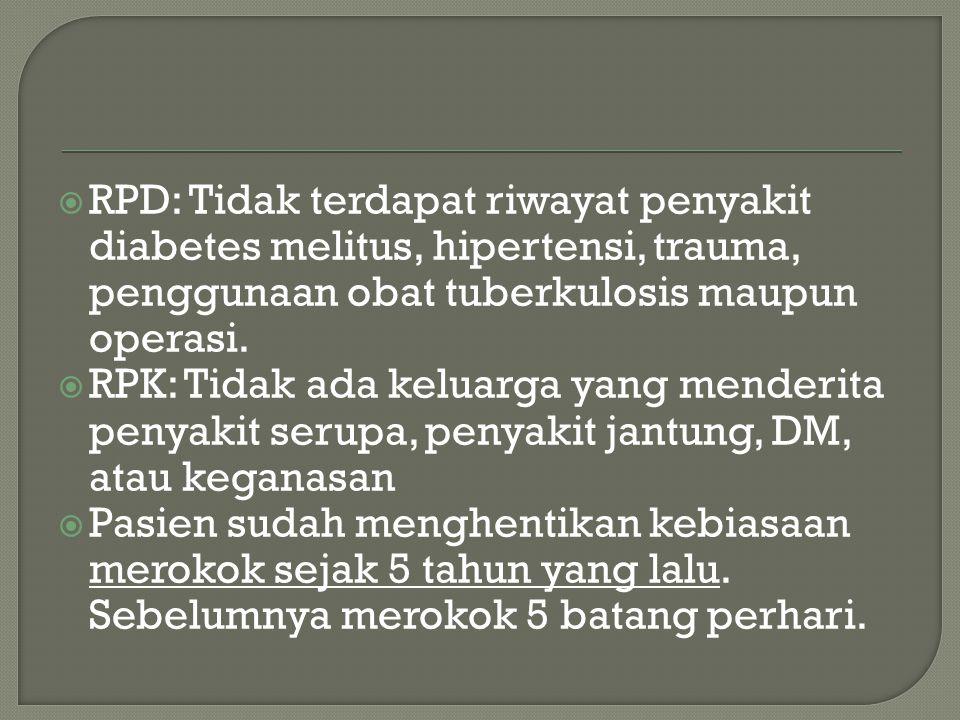 RPD: Tidak terdapat riwayat penyakit diabetes melitus, hipertensi, trauma, penggunaan obat tuberkulosis maupun operasi.