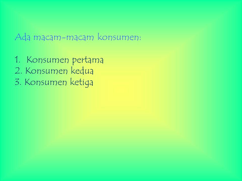 Ada macam-macam konsumen: