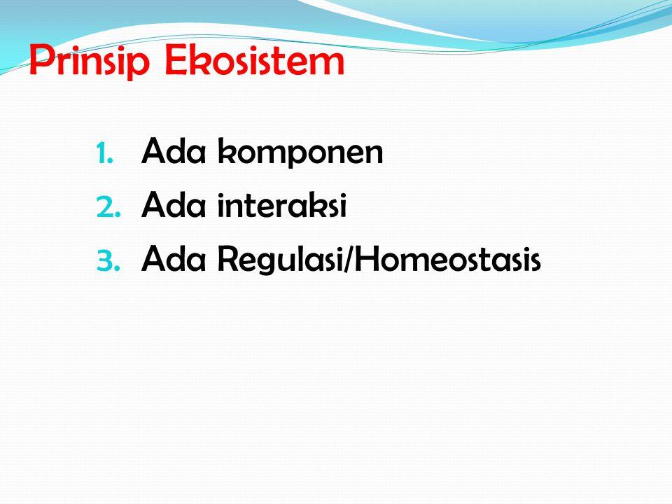 Prinsip Ekosistem Ada komponen Ada interaksi Ada Regulasi/Homeostasis