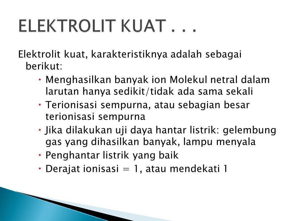 ELEKTROLIT KUAT . . . Elektrolit kuat, karakteristiknya adalah sebagai berikut: