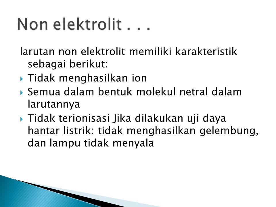 Non elektrolit . . . larutan non elektrolit memiliki karakteristik sebagai berikut: Tidak menghasilkan ion.