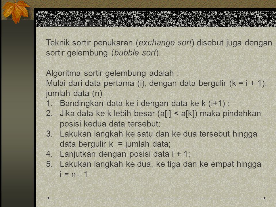 Exchange Sort Teknik sortir penukaran (exchange sort) disebut juga dengan. sortir gelembung (bubble sort).