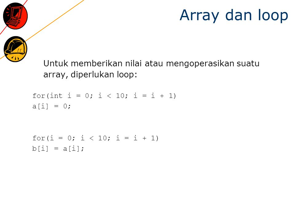 Array dan loop Untuk memberikan nilai atau mengoperasikan suatu array, diperlukan loop: for(int i = 0; i < 10; i = i + 1)