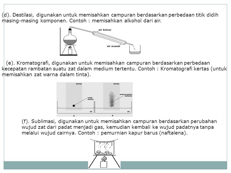 (d). Destilasi, digunakan untuk memisahkan campuran berdasarkan perbedaan titik didih masing-masing komponen. Contoh : memisahkan alkohol dari air.
