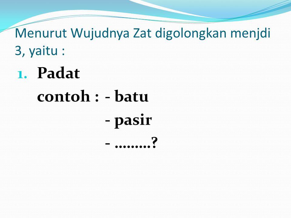 Menurut Wujudnya Zat digolongkan menjdi 3, yaitu :