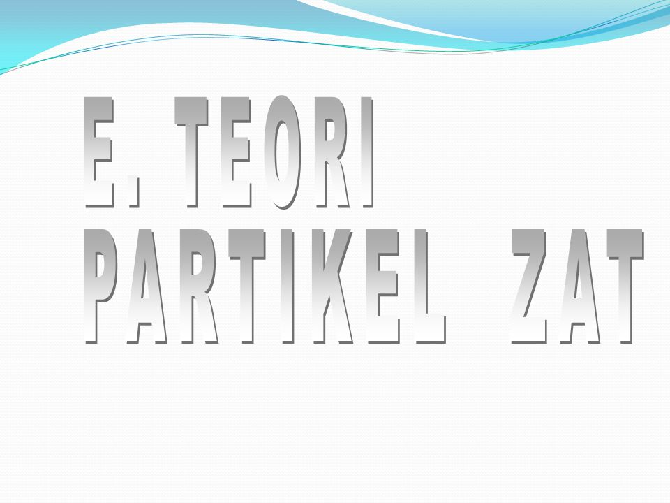 E. TEORI PARTIKEL ZAT