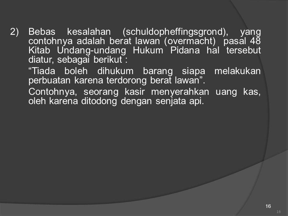 2) Bebas kesalahan (schuldopheffingsgrond), yang contohnya adalah berat lawan (overmacht) pasal 48 Kitab Undang-undang Hukum Pidana hal tersebut diatur, sebagai berikut :