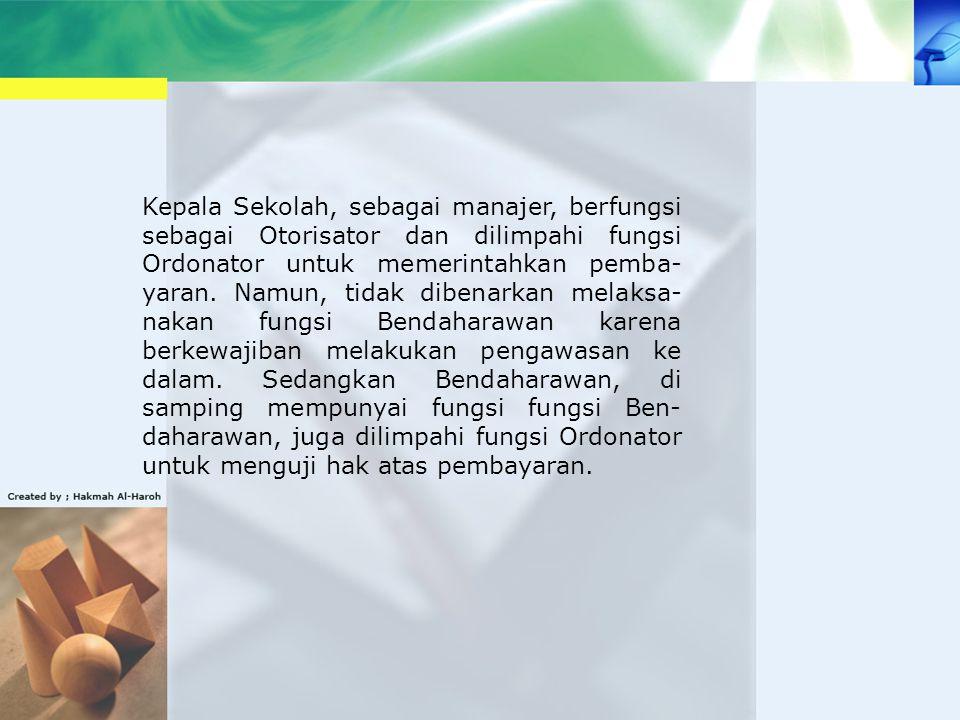 Kepala Sekolah, sebagai manajer, berfungsi sebagai Otorisator dan dilimpahi fungsi Ordonator untuk memerintahkan pemba-yaran.