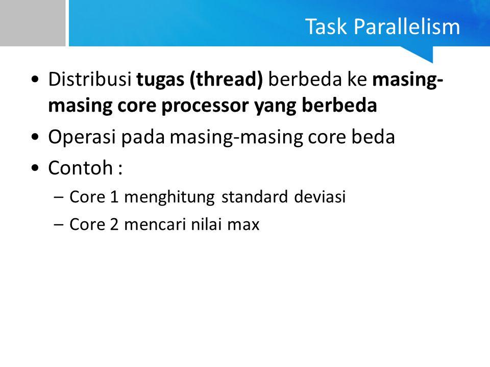 Task Parallelism Distribusi tugas (thread) berbeda ke masing-masing core processor yang berbeda. Operasi pada masing-masing core beda.