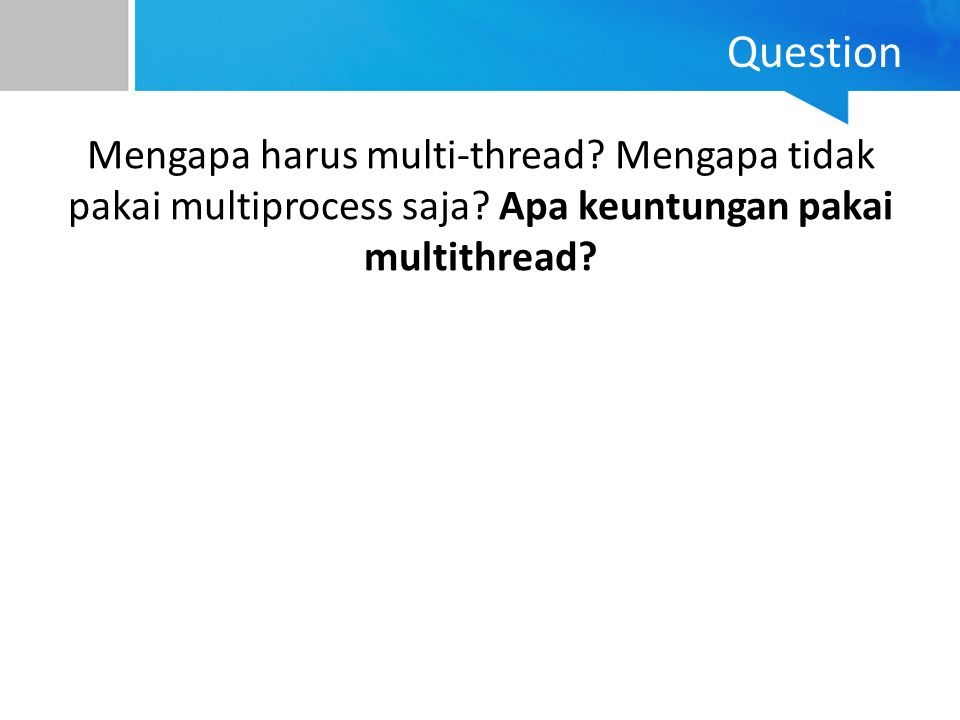 Question Mengapa harus multi-thread. Mengapa tidak pakai multiprocess saja.