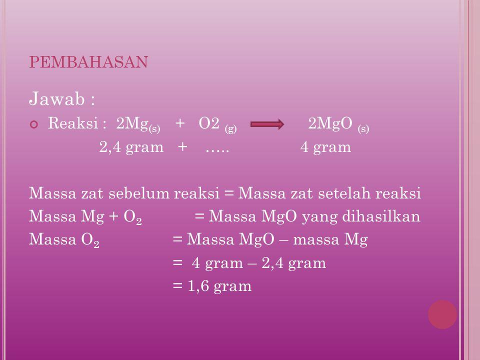 pembahasan Jawab : Reaksi : 2Mg(s) + O2 (g) 2MgO (s)