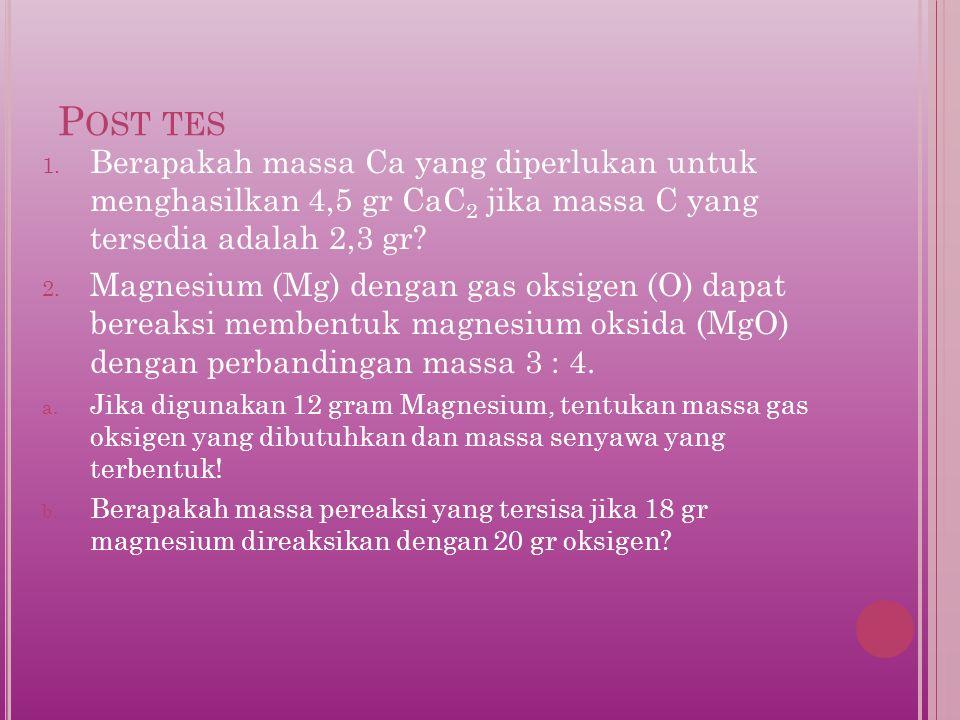Post tes Berapakah massa Ca yang diperlukan untuk menghasilkan 4,5 gr CaC2 jika massa C yang tersedia adalah 2,3 gr