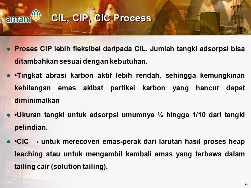 CIL, CIP, CIC Process Proses CIP lebih fleksibel daripada CIL. Jumlah tangki adsorpsi bisa ditambahkan sesuai dengan kebutuhan.