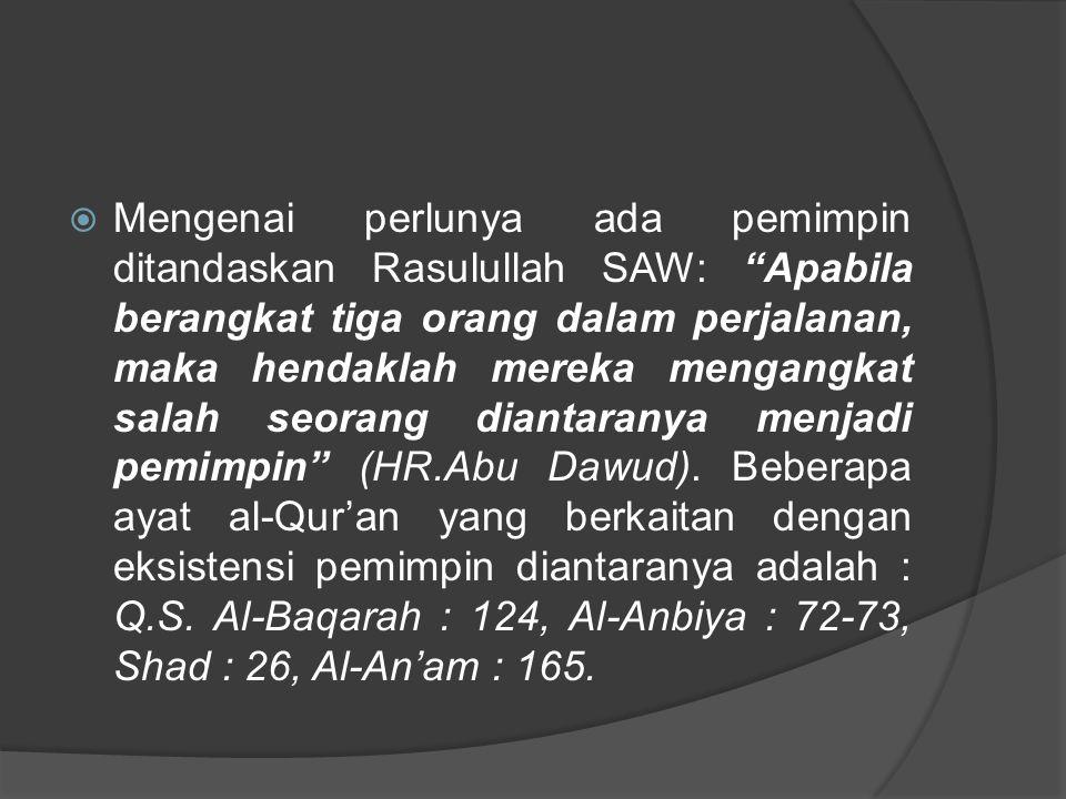 Mengenai perlunya ada pemimpin ditandaskan Rasulullah SAW: Apabila berangkat tiga orang dalam perjalanan, maka hendaklah mereka mengangkat salah seorang diantaranya menjadi pemimpin (HR.Abu Dawud).