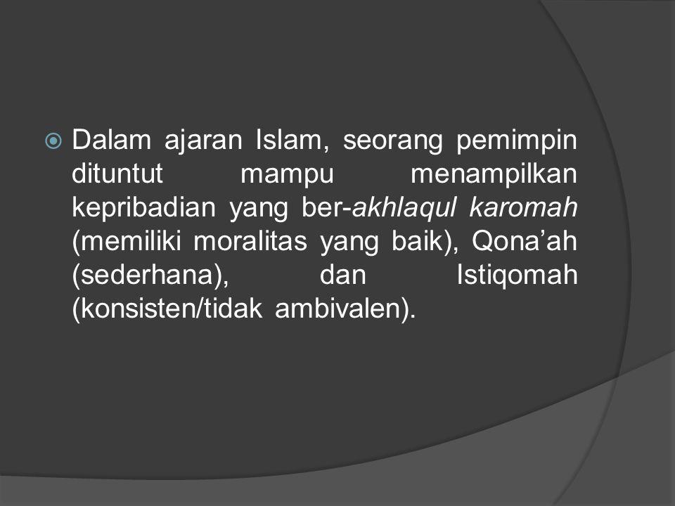 Dalam ajaran Islam, seorang pemimpin dituntut mampu menampilkan kepribadian yang ber-akhlaqul karomah (memiliki moralitas yang baik), Qona'ah (sederhana), dan Istiqomah (konsisten/tidak ambivalen).