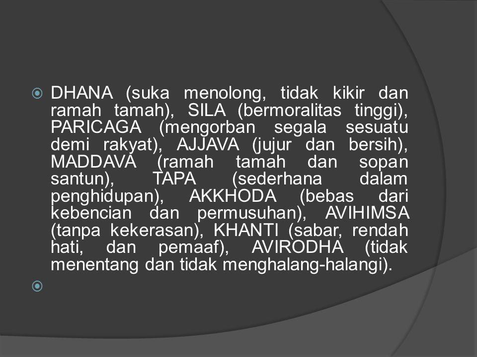 DHANA (suka menolong, tidak kikir dan ramah tamah), SILA (bermoralitas tinggi), PARICAGA (mengorban segala sesuatu demi rakyat), AJJAVA (jujur dan bersih), MADDAVA (ramah tamah dan sopan santun), TAPA (sederhana dalam penghidupan), AKKHODA (bebas dari kebencian dan permusuhan), AVIHIMSA (tanpa kekerasan), KHANTI (sabar, rendah hati, dan pemaaf), AVIRODHA (tidak menentang dan tidak menghalang-halangi).