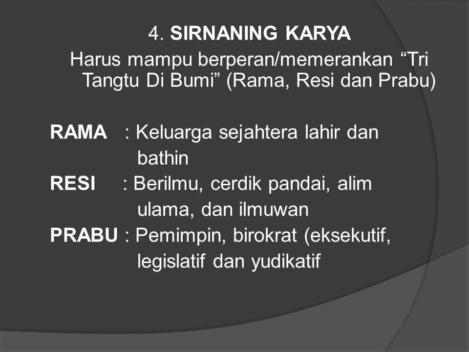 4. SIRNANING KARYA Harus mampu berperan/memerankan Tri Tangtu Di Bumi (Rama, Resi dan Prabu) RAMA : Keluarga sejahtera lahir dan.
