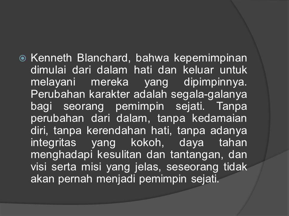Kenneth Blanchard, bahwa kepemimpinan dimulai dari dalam hati dan keluar untuk melayani mereka yang dipimpinnya.