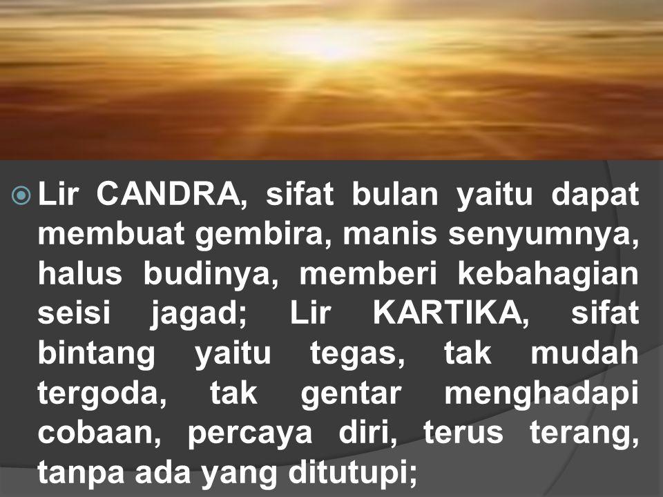 Lir CANDRA, sifat bulan yaitu dapat membuat gembira, manis senyumnya, halus budinya, memberi kebahagian seisi jagad; Lir KARTIKA, sifat bintang yaitu tegas, tak mudah tergoda, tak gentar menghadapi cobaan, percaya diri, terus terang, tanpa ada yang ditutupi;