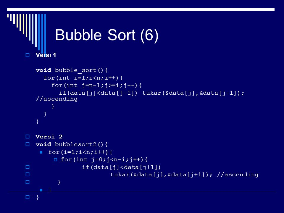 Bubble Sort (6) Versi 1 void bubble_sort(){ for(int i=1;i<n;i++){
