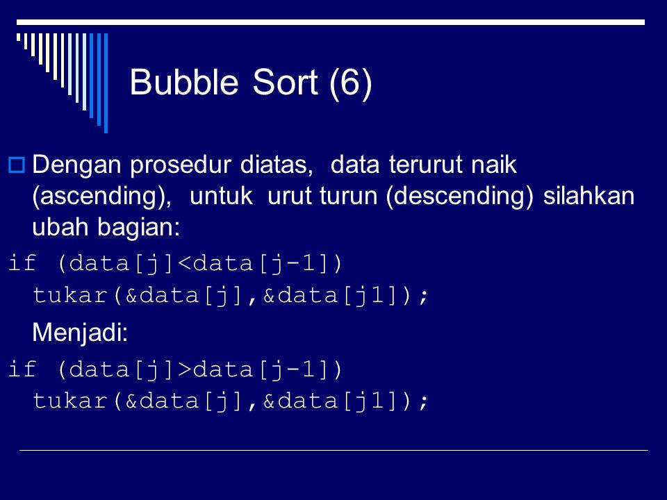 Bubble Sort (6) Dengan prosedur diatas, data terurut naik (ascending), untuk urut turun (descending) silahkan ubah bagian: