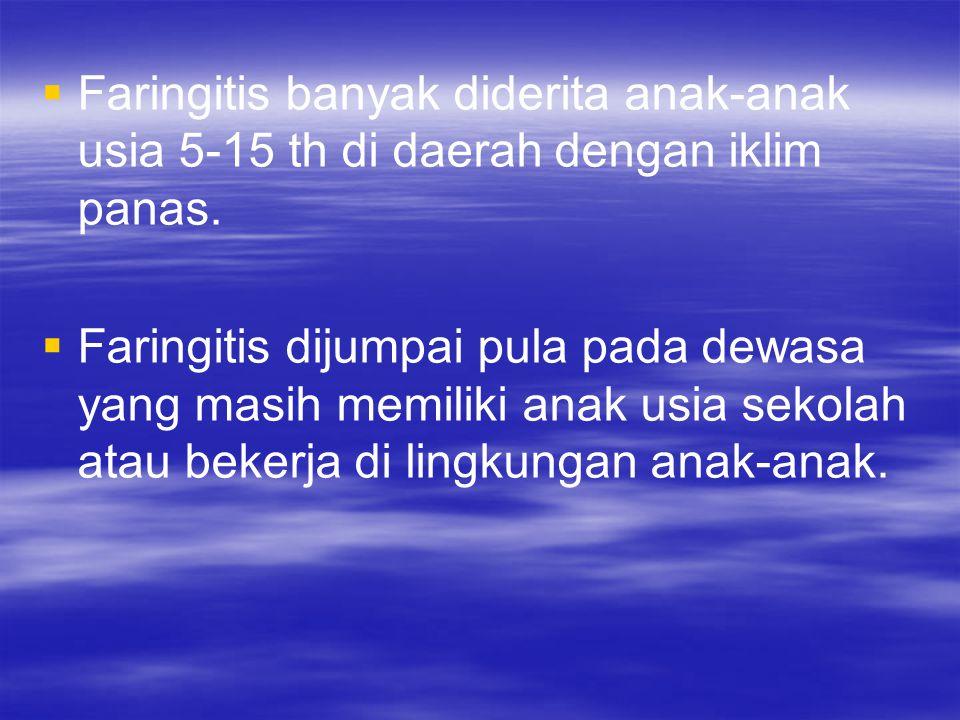 Faringitis banyak diderita anak-anak usia 5-15 th di daerah dengan iklim panas.