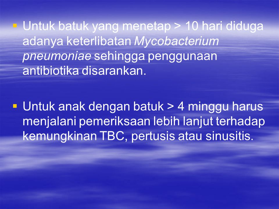 Untuk batuk yang menetap > 10 hari diduga adanya keterlibatan Mycobacterium pneumoniae sehingga penggunaan antibiotika disarankan.