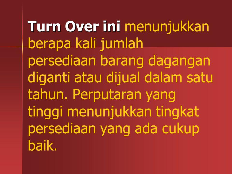 Turn Over ini menunjukkan berapa kali jumlah persediaan barang dagangan diganti atau dijual dalam satu tahun.