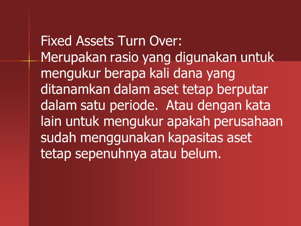 Fixed Assets Turn Over: Merupakan rasio yang digunakan untuk mengukur berapa kali dana yang ditanamkan dalam aset tetap berputar dalam satu periode.