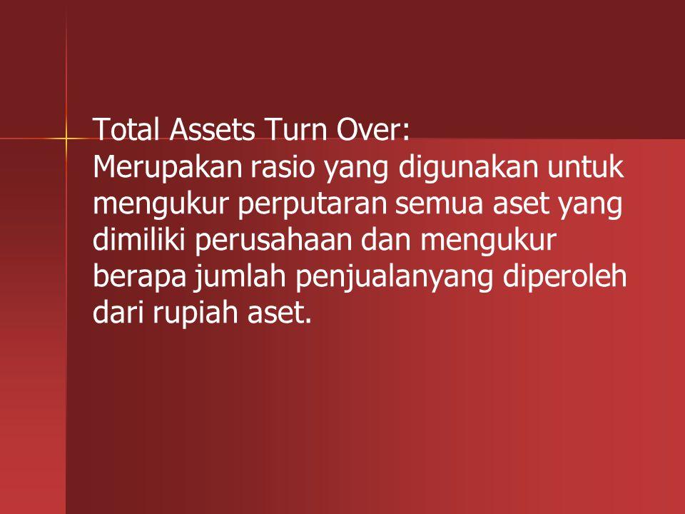 Total Assets Turn Over: Merupakan rasio yang digunakan untuk mengukur perputaran semua aset yang dimiliki perusahaan dan mengukur berapa jumlah penjualanyang diperoleh dari rupiah aset.