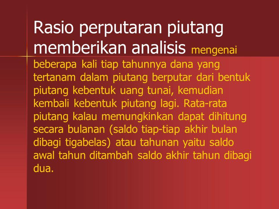 Rasio perputaran piutang memberikan analisis mengenai beberapa kali tiap tahunnya dana yang tertanam dalam piutang berputar dari bentuk piutang kebentuk uang tunai, kemudian kembali kebentuk piutang lagi.