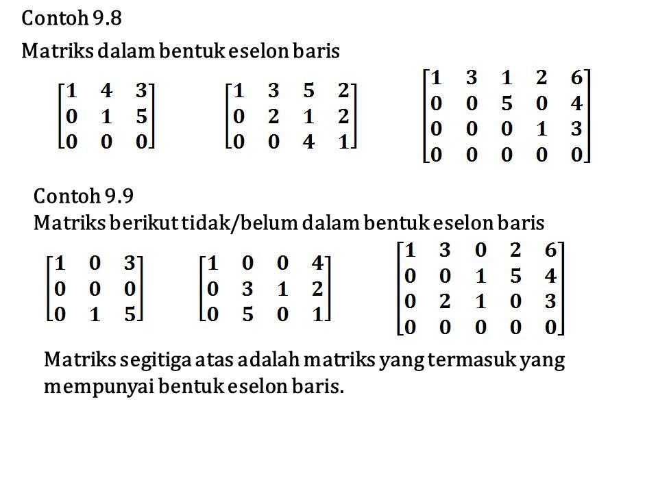 Contoh 9.8 Matriks dalam bentuk eselon baris. Contoh 9.9. Matriks berikut tidak/belum dalam bentuk eselon baris.