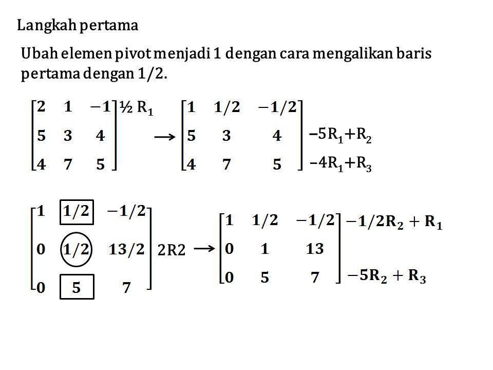 Langkah pertama Ubah elemen pivot menjadi 1 dengan cara mengalikan baris. pertama dengan 1/2. ½ R1.