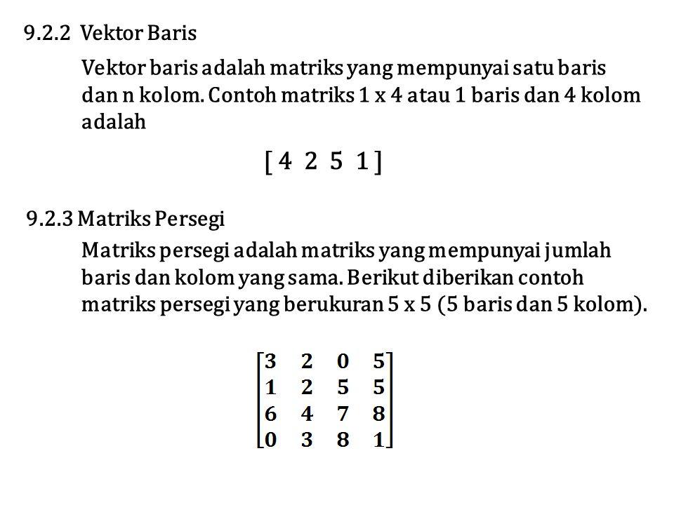 9.2.2 Vektor Baris Vektor baris adalah matriks yang mempunyai satu baris. dan n kolom. Contoh matriks 1 x 4 atau 1 baris dan 4 kolom.