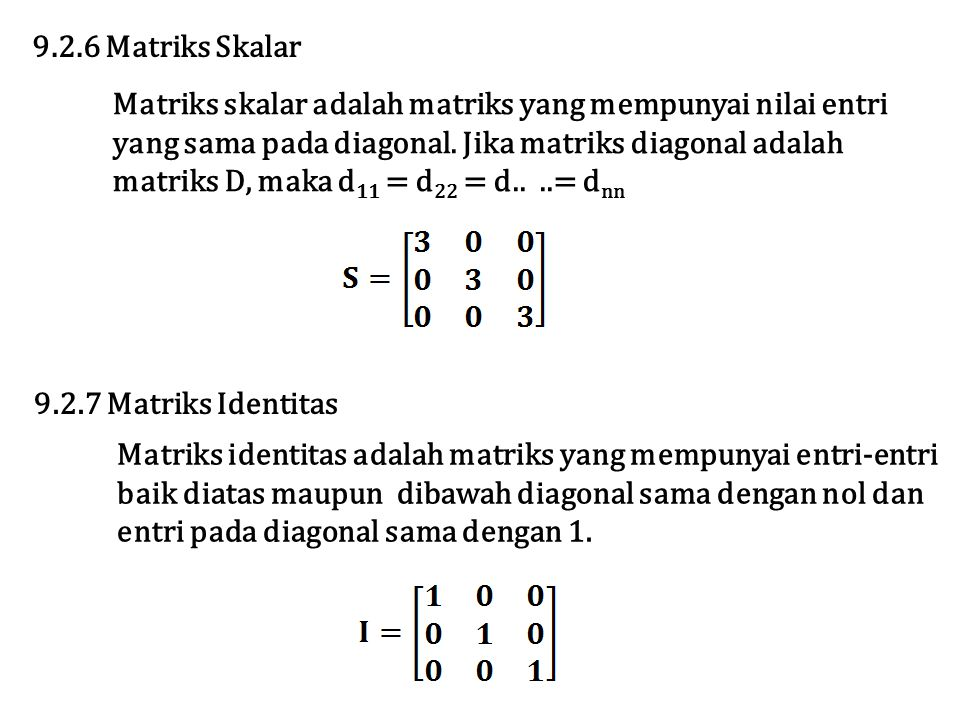 9.2.6 Matriks Skalar Matriks skalar adalah matriks yang mempunyai nilai entri. yang sama pada diagonal. Jika matriks diagonal adalah.