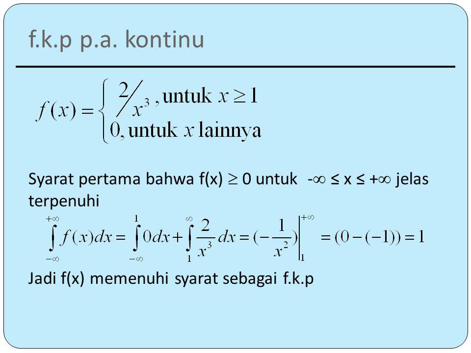 f.k.p p.a. kontinu Syarat pertama bahwa f(x)  0 untuk - ≤ x ≤ + jelas terpenuhi.