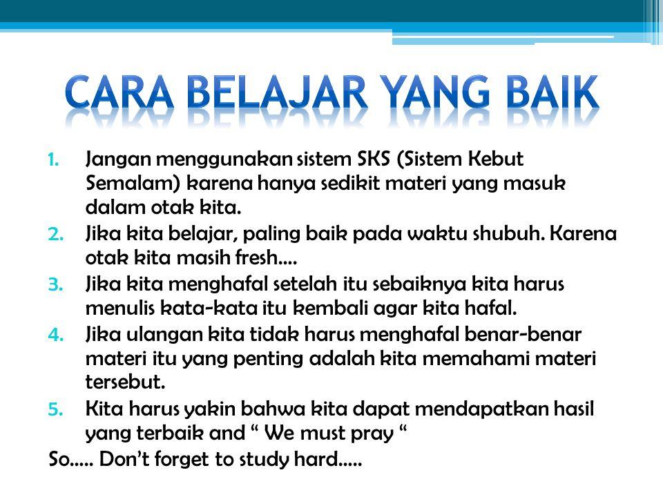 Cara Belajar yang Baik Jangan menggunakan sistem SKS (Sistem Kebut Semalam) karena hanya sedikit materi yang masuk dalam otak kita.