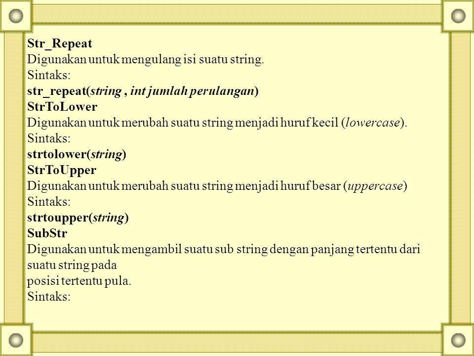 Str_Repeat Digunakan untuk mengulang isi suatu string. Sintaks: str_repeat(string , int jumlah perulangan)