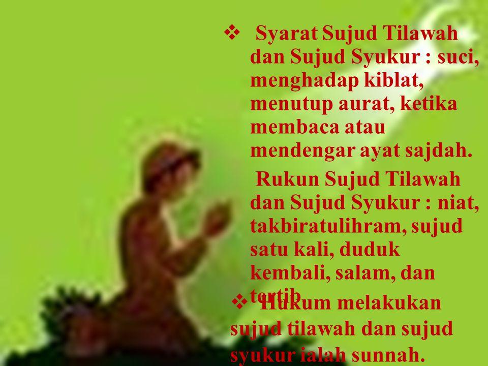 Syarat Sujud Tilawah dan Sujud Syukur : suci, menghadap kiblat, menutup aurat, ketika membaca atau mendengar ayat sajdah.