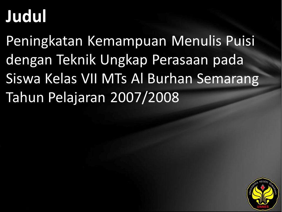 Judul Peningkatan Kemampuan Menulis Puisi dengan Teknik Ungkap Perasaan pada Siswa Kelas VII MTs Al Burhan Semarang Tahun Pelajaran 2007/2008.