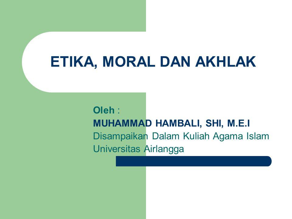 ETIKA, MORAL DAN AKHLAK Oleh : MUHAMMAD HAMBALI, SHI, M.E.I