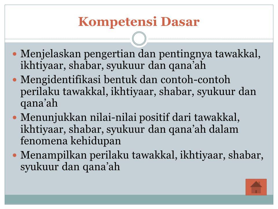 Kompetensi Dasar Menjelaskan pengertian dan pentingnya tawakkal, ikhtiyaar, shabar, syukuur dan qana'ah.