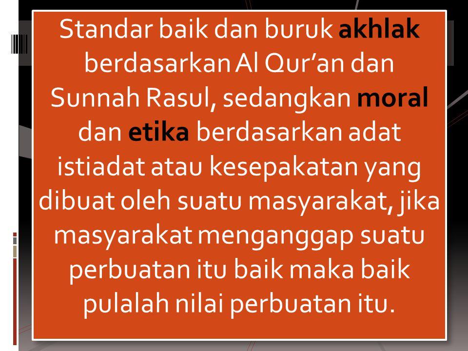 Standar baik dan buruk akhlak berdasarkan Al Qur'an dan Sunnah Rasul, sedangkan moral dan etika berdasarkan adat istiadat atau kesepakatan yang dibuat oleh suatu masyarakat, jika masyarakat menganggap suatu perbuatan itu baik maka baik pulalah nilai perbuatan itu.