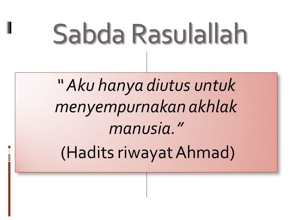 Sabda Rasulallah Aku hanya diutus untuk menyempurnakan akhlak manusia. (Hadits riwayat Ahmad)