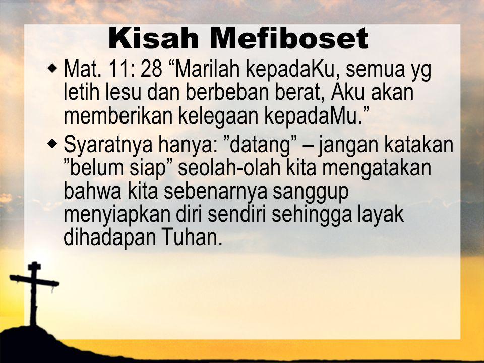 Kisah Mefiboset Mat. 11: 28 Marilah kepadaKu, semua yg letih lesu dan berbeban berat, Aku akan memberikan kelegaan kepadaMu.