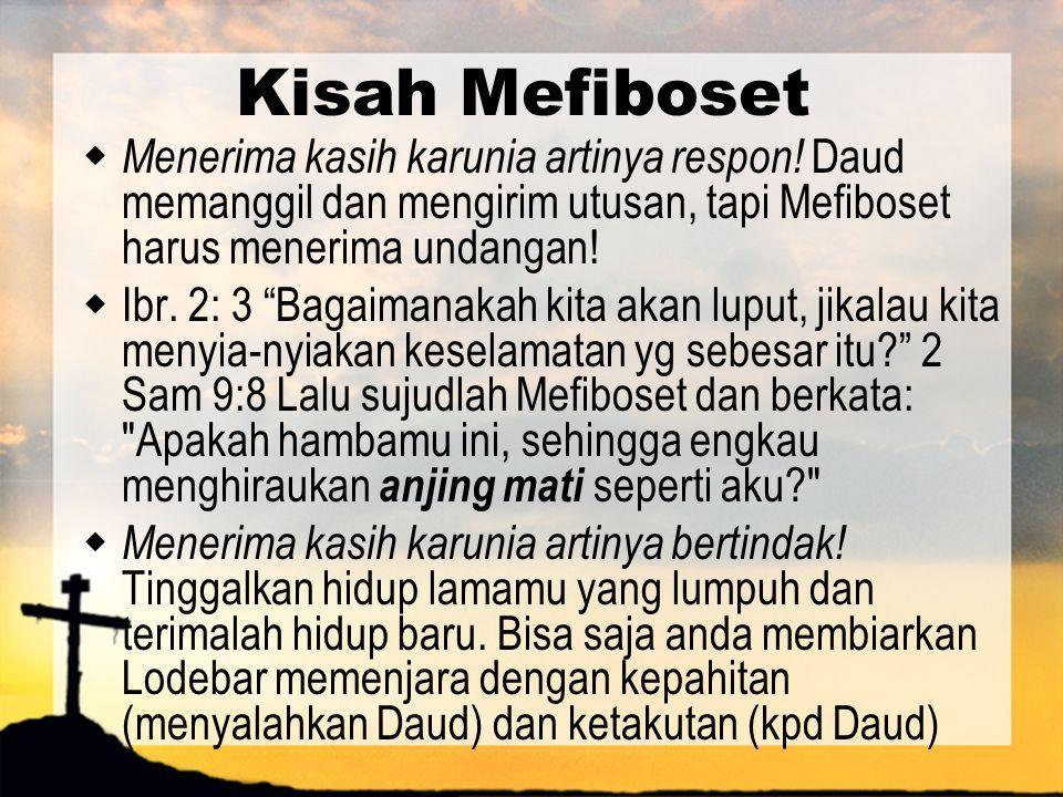 Kisah Mefiboset Menerima kasih karunia artinya respon! Daud memanggil dan mengirim utusan, tapi Mefiboset harus menerima undangan!