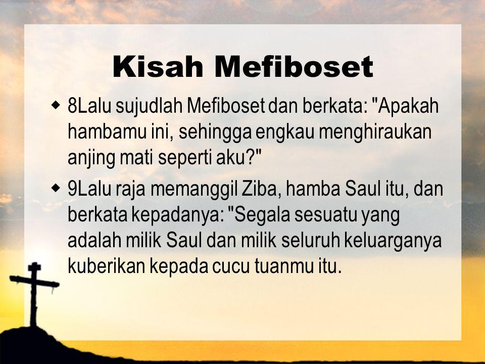Kisah Mefiboset 8Lalu sujudlah Mefiboset dan berkata: Apakah hambamu ini, sehingga engkau menghiraukan anjing mati seperti aku