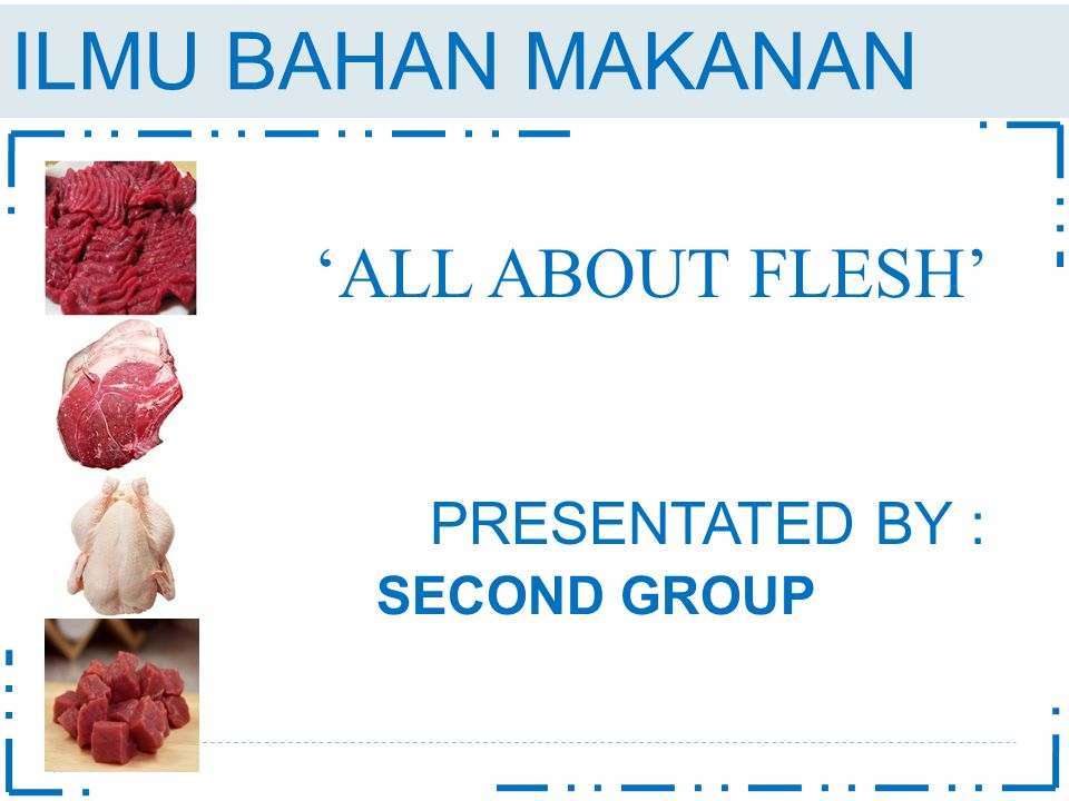 ILMU BAHAN MAKANAN 'ALL ABOUT FLESH' PRESENTATED BY : SECOND GROUP