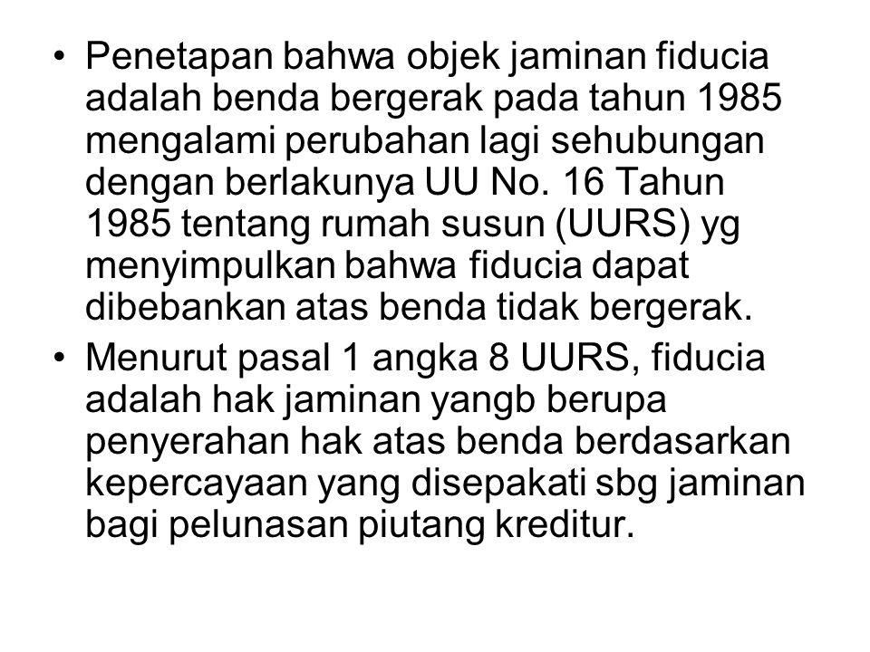 Penetapan bahwa objek jaminan fiducia adalah benda bergerak pada tahun 1985 mengalami perubahan lagi sehubungan dengan berlakunya UU No. 16 Tahun 1985 tentang rumah susun (UURS) yg menyimpulkan bahwa fiducia dapat dibebankan atas benda tidak bergerak.