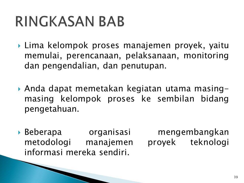 RINGKASAN BAB Lima kelompok proses manajemen proyek, yaitu memulai, perencanaan, pelaksanaan, monitoring dan pengendalian, dan penutupan.